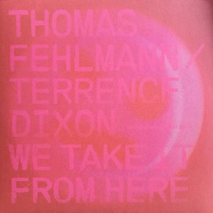 Thomas Fehlmann / Terrence Dixon - We Take It From Here - Tresor - TRESOR302